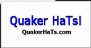 Quaker tHis and Quaker ThaT, get yourself a Quaker HaT. Or,. a half dozen or so.. or, one for everyday of the week while you are at iT!? - QuakerHaTs.com
